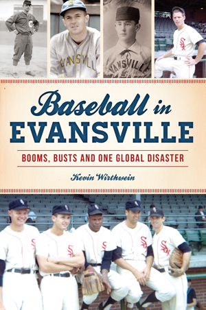 Baseball in Evansville: Booms, Busts and One Global Disaster