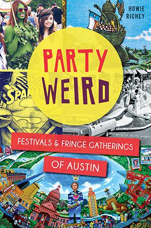 Party Weird: Festivals & Fringe Gatherings of Austin