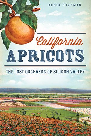 California Apricots: The Lost Orchards of Silicon Valley