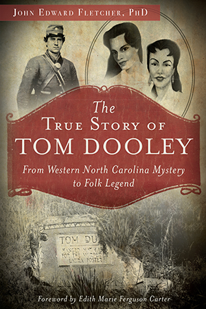 The True Story of Tom Dooley: From Western North Carolina Mystery to Folk Legend