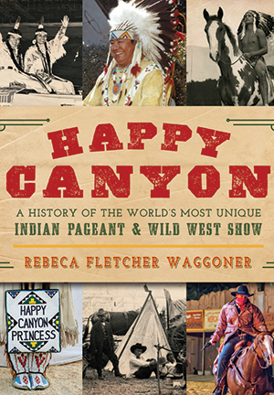 Happy Canyon: A History of the World's Most Unique Indian Pageant & Wild West Show