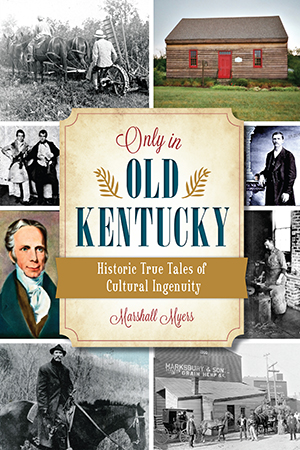 Only in Old Kentucky: Historic True Tales of Cultural Ingenuity