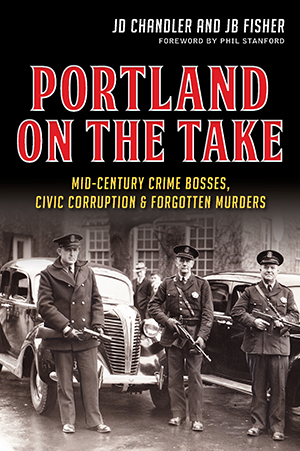 Portland on the Take: Mid-Century Crime Bosses, Civic Corruption & Forgotten Murders