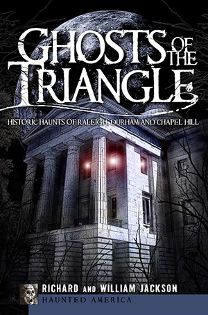 Ghosts of the Triangle: Historic Haunts of Raleigh, Durham and Chapel Hill