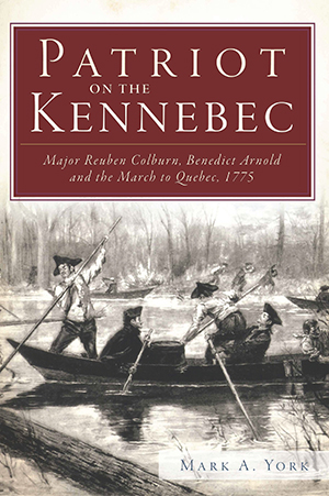 Patriot on the Kennebec: Major Reuben Colburn, Benedict Arnold and the March to Quebec, 1775