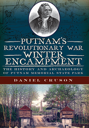 Putnam's Revolutionary War Winter Encampment: The History and Archaeology of Putnam Memorial State P