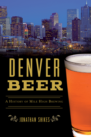 Denver Beer: A History of Mile High Brewing