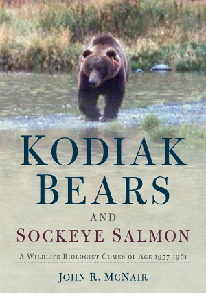 Kodiak Bears and Sockeye Salmon: A Wildlife Biologist Comes of Age 1957-1961
