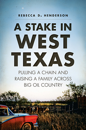 A Stake in West Texas: Pulling a Chain and Raising a Family Across Big Oil Country