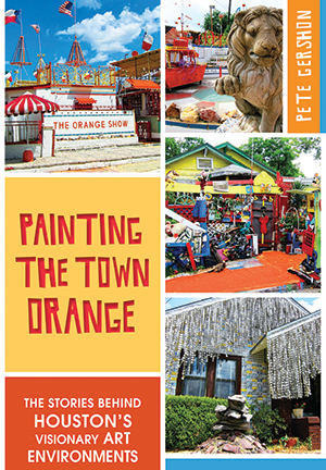 Painting the Town Orange: The Stories behind Houston's Visionary Art Environments