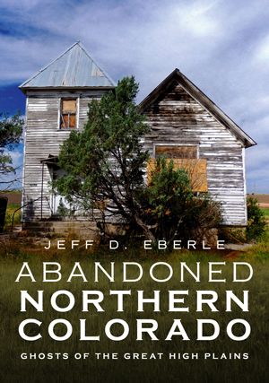 Abandoned Northern Colorado: Ghosts of the Great High Plains