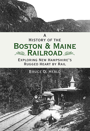 A History of the Boston & Maine Railroad: Exploring New Hampshire's Rugged Heart by Rail