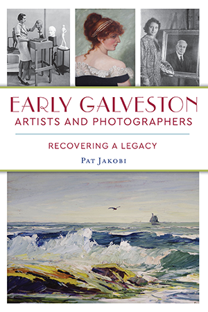 Early Galveston Artists and Photographers: Recovering a Legacy