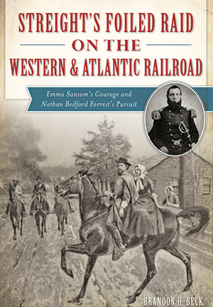 Streight's Foiled Raid on the Western & Atlantic Railroad: Emma Sansom's Courage and Nathan Bedford