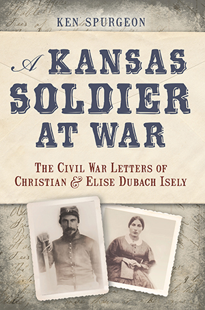 A Kansas Soldier at War: The Civil War Letters of Christian & Elise Dubach Isely