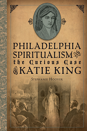 Philadelphia Spiritualism and the Curious Case of Katie King