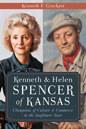Kenneth & Helen Spencer of Kansas: Champions of Culture & Commerce in the Sunflower State