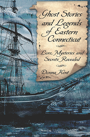Ghost Stories and Legends of Eastern Connecticut: Lore, Mysteries and Secrets Revealed