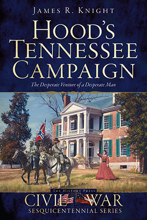 Hood's Tennessee Campaign: The Desperate Venture of a Desperate Man