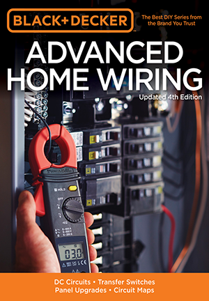 Black & Decker Advanced Home Wiring, Updated 4th Edition: DC Circuits - Transfer Switches - Panel Upgrades - Circuit Maps - More