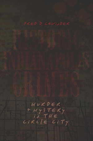 Historic Indianapolis Crimes: Murder & Mystery in the Circle City