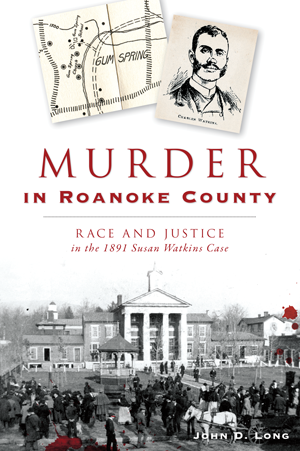 Murder in Roanoke County: Race and Justice in the 1891 Susan Watkins Case
