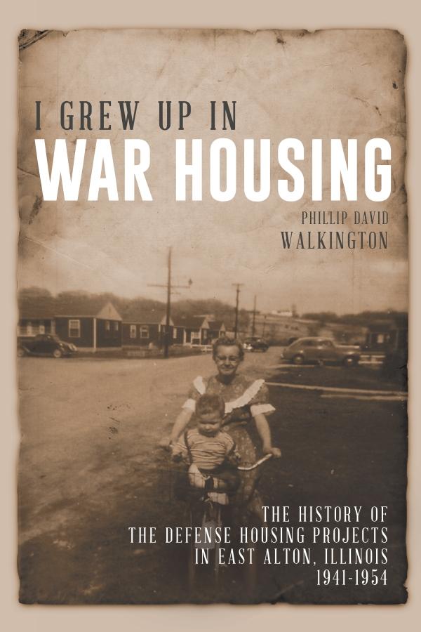 I Grew Up in War Housing: The History of the Defense Housing Projects in East Alton, Illinois: 1941–