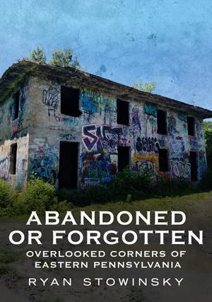 Abandoned or Forgotten: Overlooked Corners of Eastern Pennsylvania