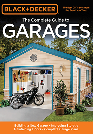 Black & Decker The Complete Guide to Garages: Includes: Building a New Garage, Repairing & Replacing Doors & Windows, Improving Storage, Maintaining ... Garage Plans