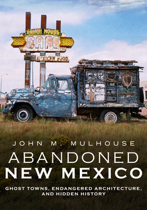 Abandoned New Mexico: Ghost Towns, Endangered Architecture, and Hidden History