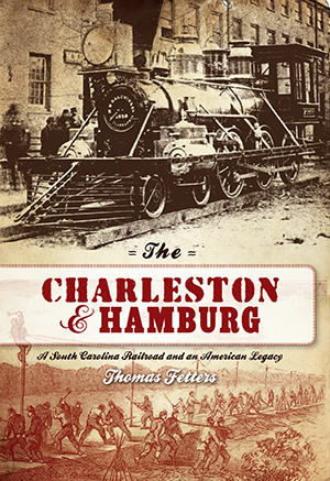 The Charleston & Hamburg: A South Carolina Railroad & an American Legacy