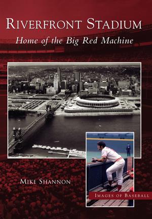 Riverfront Stadium: Home of the Big Red Machine