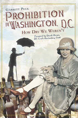 Prohibition in Washington, D.C.: How Dry We Weren't
