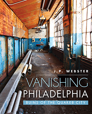 Vanishing Philadelphia: Ruins of the Quaker City