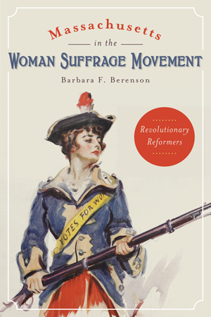 Massachusetts in the Woman Suffrage Movement: Revolutionary Reformers