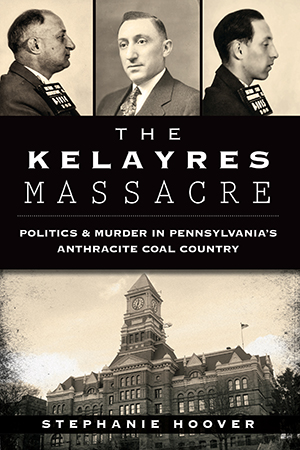 The Kelayres Massacre: Politics & Murder in Pennsylvania's Anthracite Coal Country