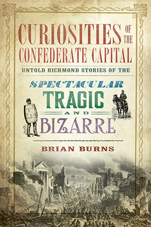Curiosities of the Confederate Capital: Untold Richmond Stories of the Spectacular, Tragic and Bizar