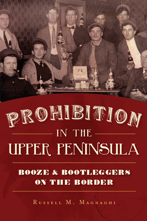 Prohibition in the Upper Peninsula: Booze & Bootleggers on the Border