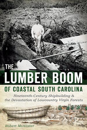 The Lumber Boom of Coastal South Carolina: Nineteenth-Century Shipbuilding and the Devastation of Lo
