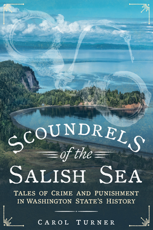 Scoundrels of the Salish Sea: Tales of Crime and Punishment in Washington State's History