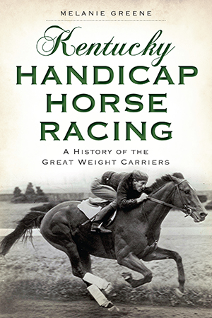 Kentucky Handicap Horse Racing: A History of the Great Weight Carriers