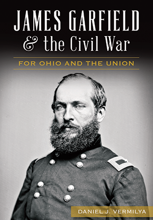 James Garfield and the Civil War: For Ohio and the Union