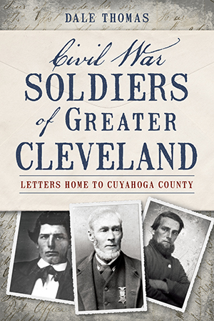 Civil War Soldiers of Greater Cleveland: Letters Home to Cuyahoga County