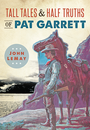 Tall Tales & Half Truths of Pat Garrett