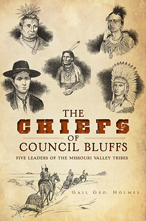 The Chiefs of Council Bluffs: Five Leaders of the Missouri Valley Tribes