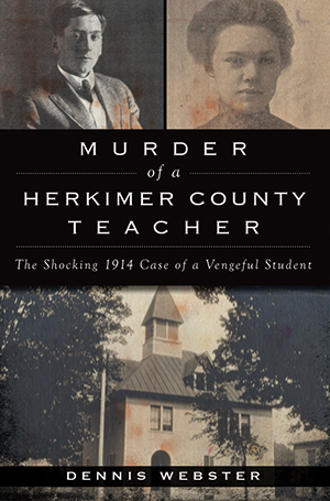 Murder of a Herkimer County Teacher: The Shocking 1914 Case of a Vengeful Student