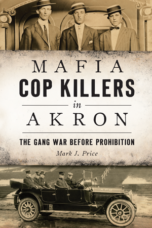 Mafia Cop Killers in Akron: The Gang War before Prohibition