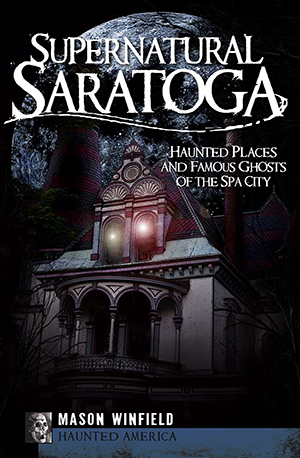 Supernatural Saratoga: Haunted Places and Famous Ghosts of the Spa City