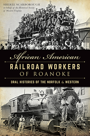African American Railroad Workers of Roanoke: Oral Histories of the Norfolk & Western