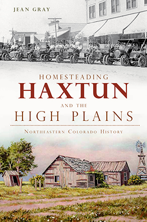 Homesteading Haxtun and the High Plains: Northeastern Colorado History